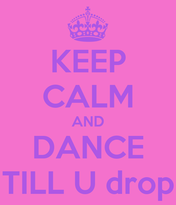 KEEP CALM AND DANCE TILL U drop