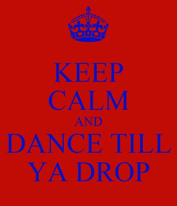 KEEP CALM AND DANCE TILL YA DROP