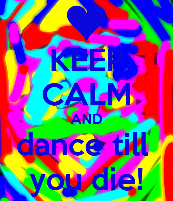 KEEP CALM AND dance till  you die!