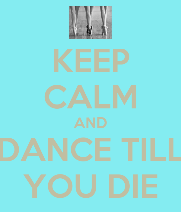 KEEP CALM AND DANCE TILL YOU DIE
