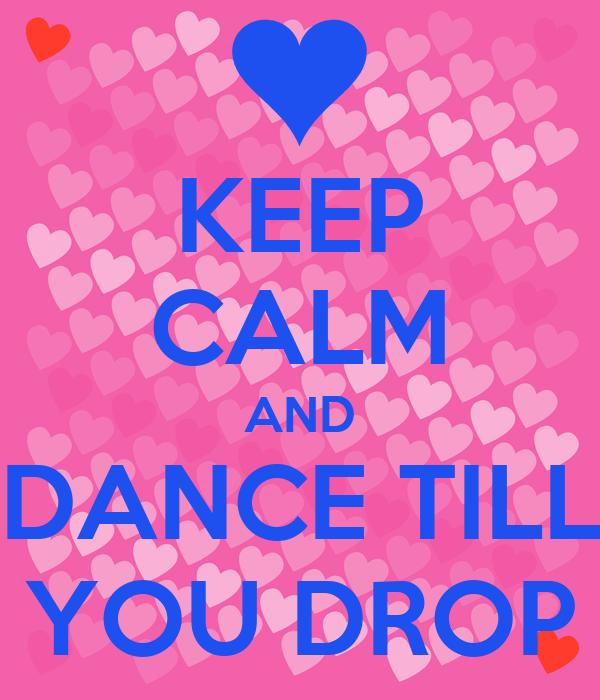 KEEP CALM AND DANCE TILL YOU DROP