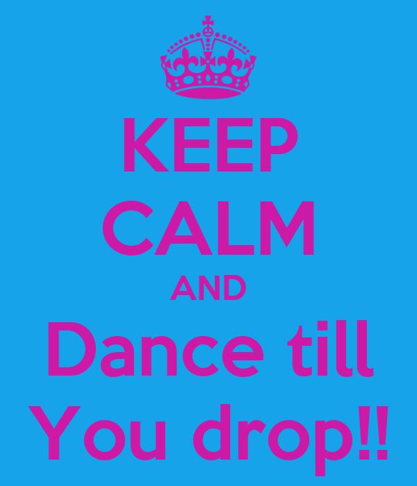 KEEP CALM AND Dance till You drop!!