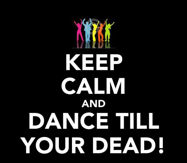 KEEP CALM AND DANCE TILL YOUR DEAD!