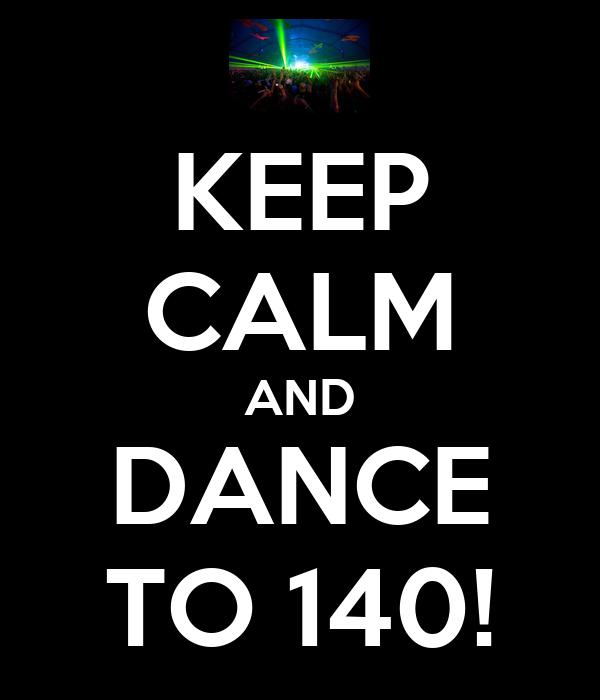 KEEP CALM AND DANCE TO 140!