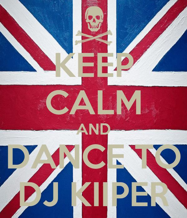 KEEP CALM AND DANCE TO DJ KIIPER