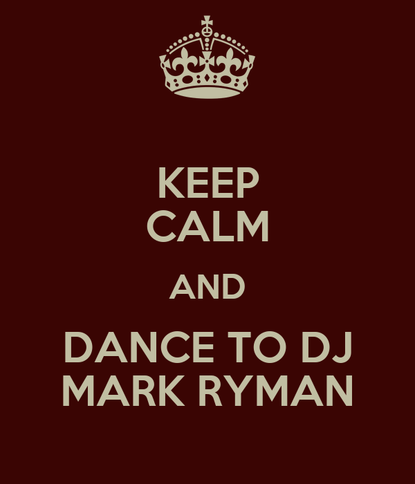 KEEP CALM AND DANCE TO DJ MARK RYMAN