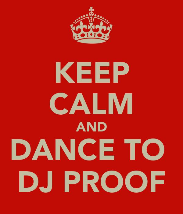 KEEP CALM AND DANCE TO  DJ PROOF