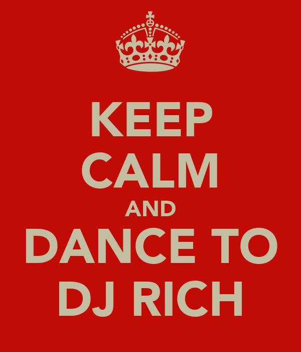 KEEP CALM AND DANCE TO DJ RICH