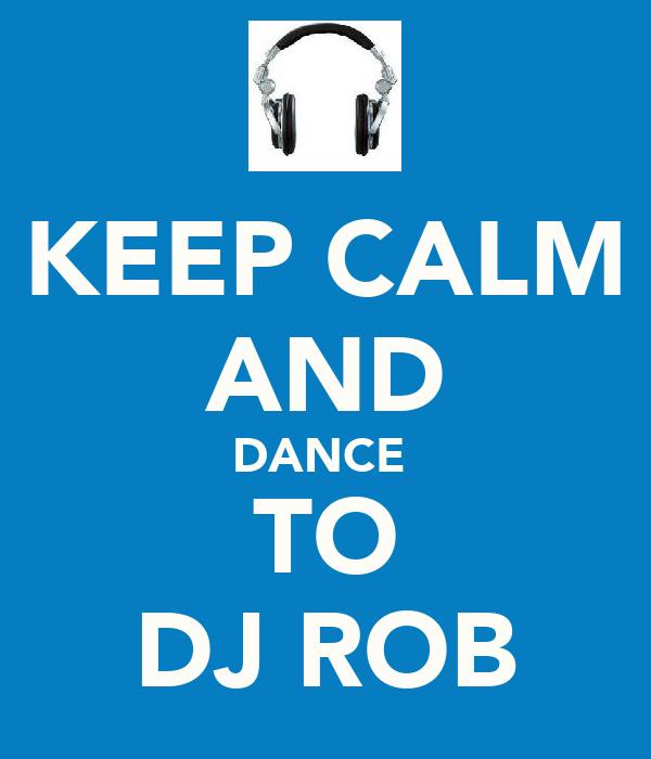 KEEP CALM AND DANCE  TO DJ ROB