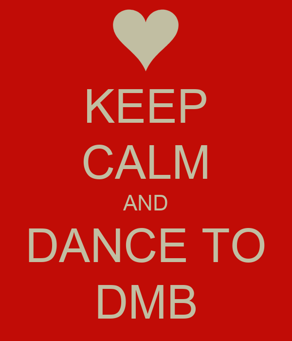 KEEP CALM AND DANCE TO DMB