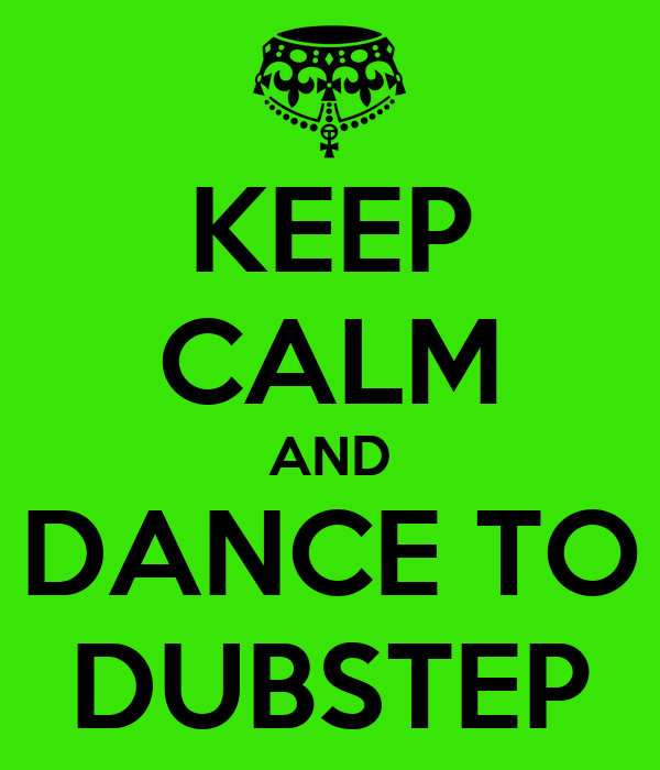 KEEP CALM AND DANCE TO DUBSTEP