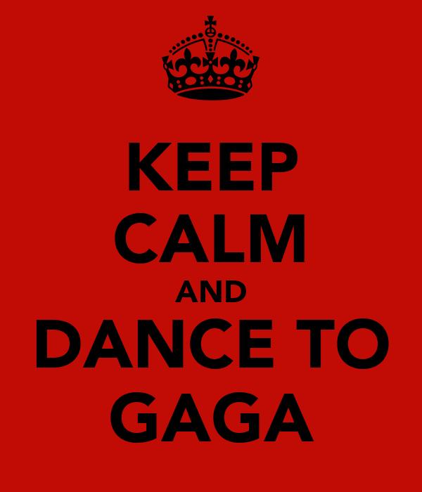 KEEP CALM AND DANCE TO GAGA