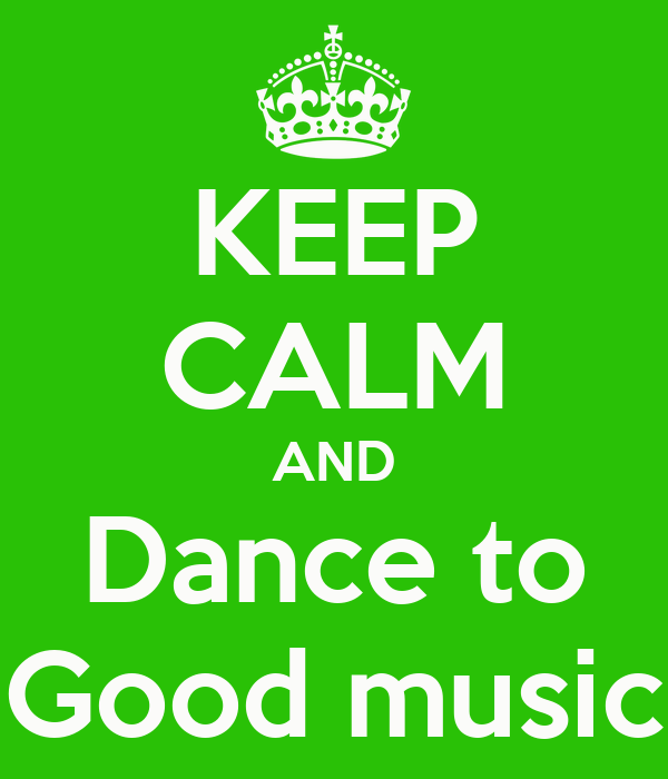 KEEP CALM AND Dance to Good music