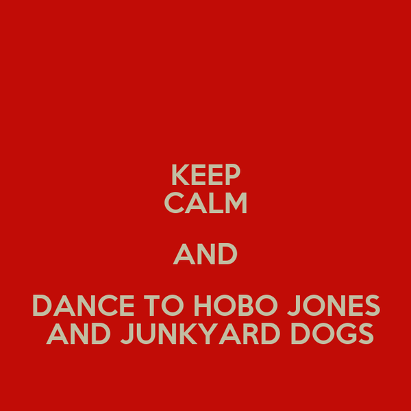KEEP CALM AND DANCE TO HOBO JONES  AND JUNKYARD DOGS