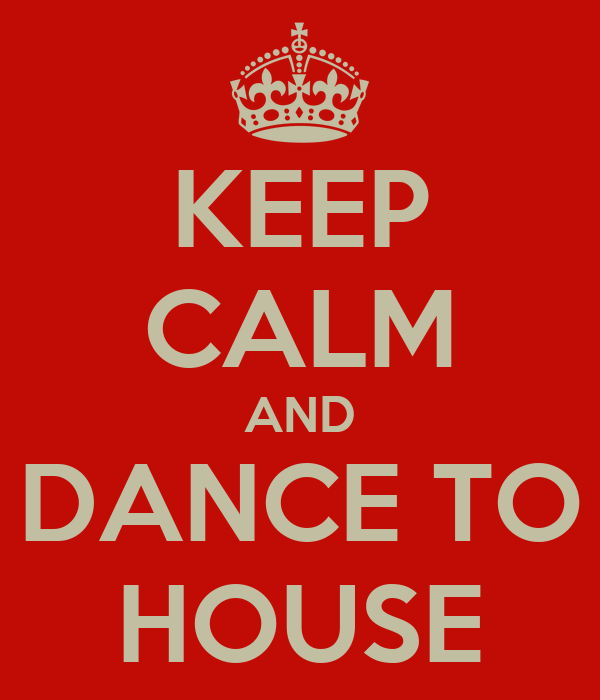 KEEP CALM AND DANCE TO HOUSE