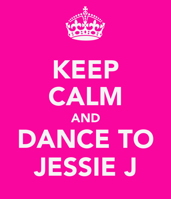 KEEP CALM AND DANCE TO JESSIE J