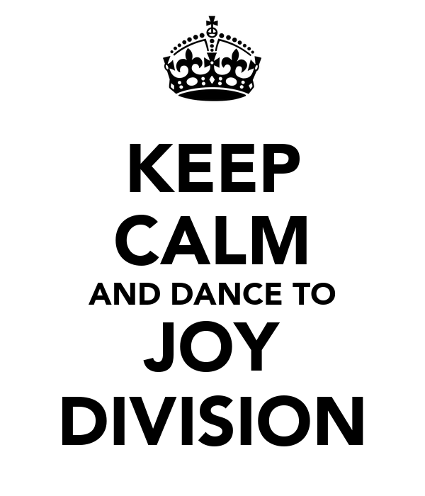 KEEP CALM AND DANCE TO JOY DIVISION