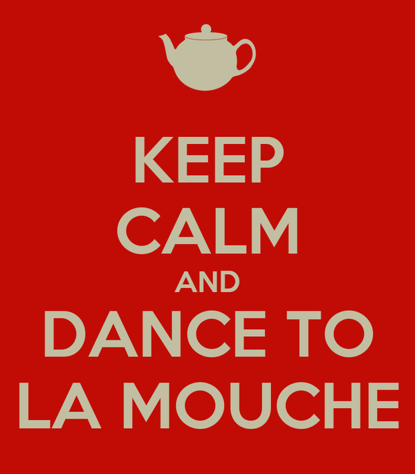 KEEP CALM AND DANCE TO LA MOUCHE