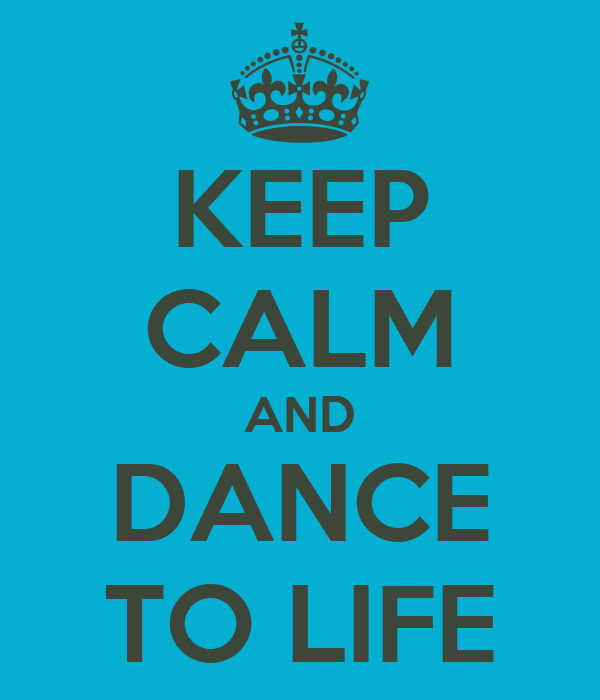 KEEP CALM AND DANCE TO LIFE