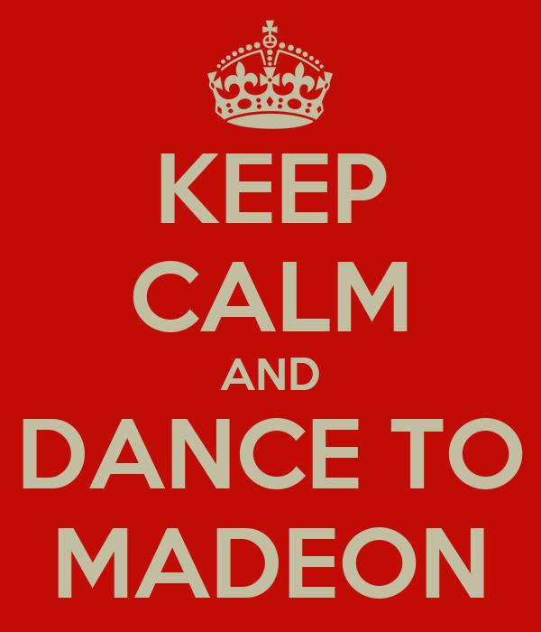 KEEP CALM AND DANCE TO MADEON