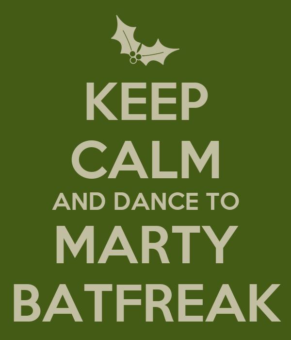 KEEP CALM AND DANCE TO MARTY BATFREAK