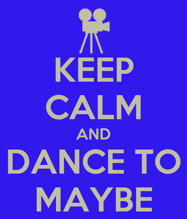 KEEP CALM AND DANCE TO MAYBE
