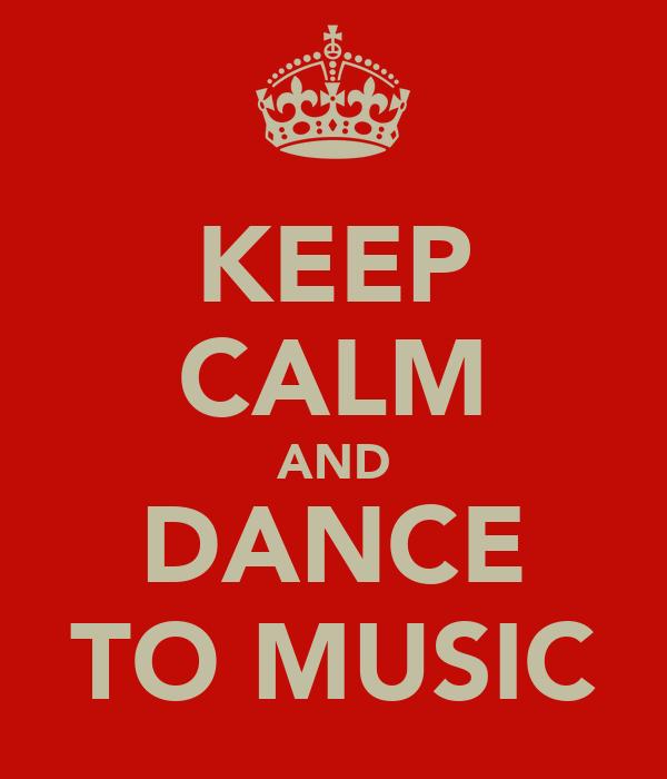 KEEP CALM AND DANCE TO MUSIC