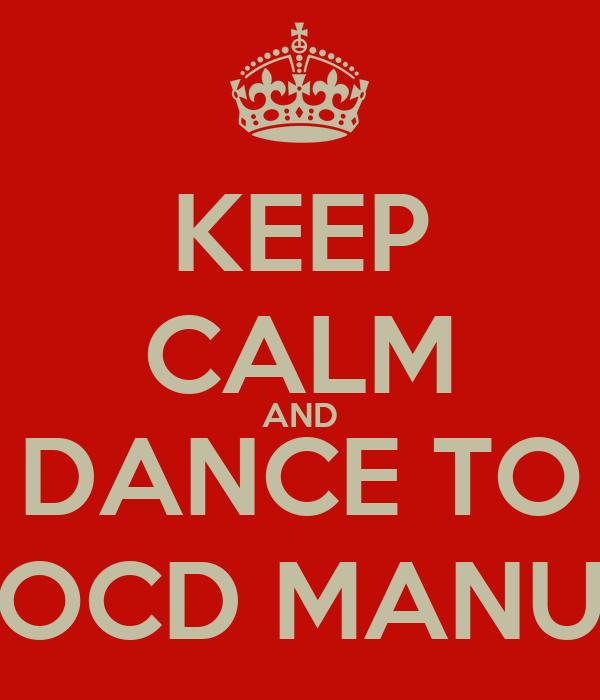 KEEP CALM AND DANCE TO OCD MANU
