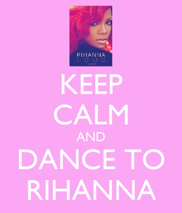 KEEP CALM AND DANCE TO RIHANNA