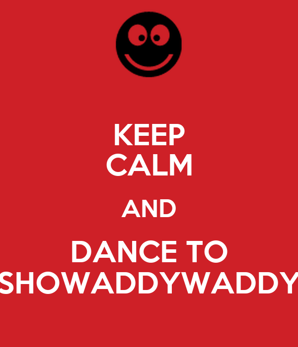 KEEP CALM AND DANCE TO SHOWADDYWADDY