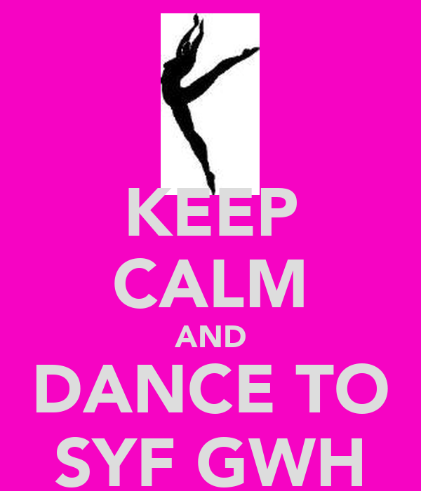 KEEP CALM AND DANCE TO SYF GWH