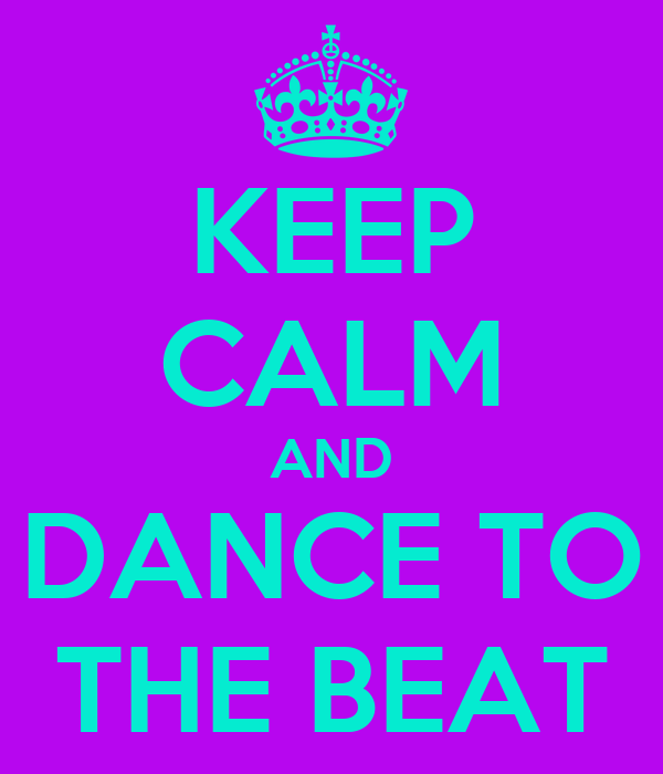 KEEP CALM AND DANCE TO THE BEAT