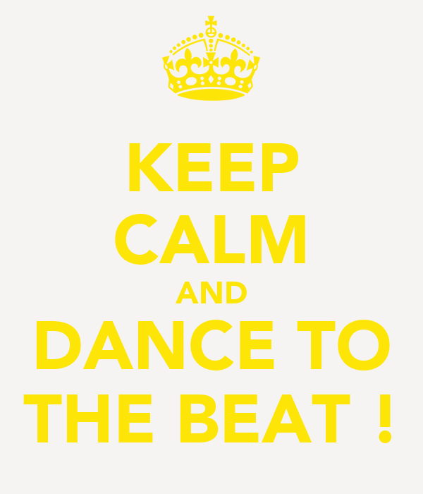 KEEP CALM AND DANCE TO THE BEAT !