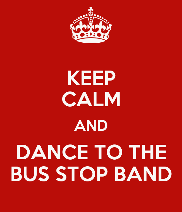 KEEP CALM AND DANCE TO THE BUS STOP BAND