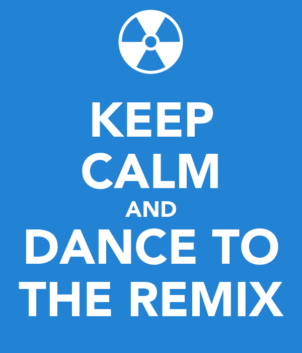 KEEP CALM AND DANCE TO THE REMIX