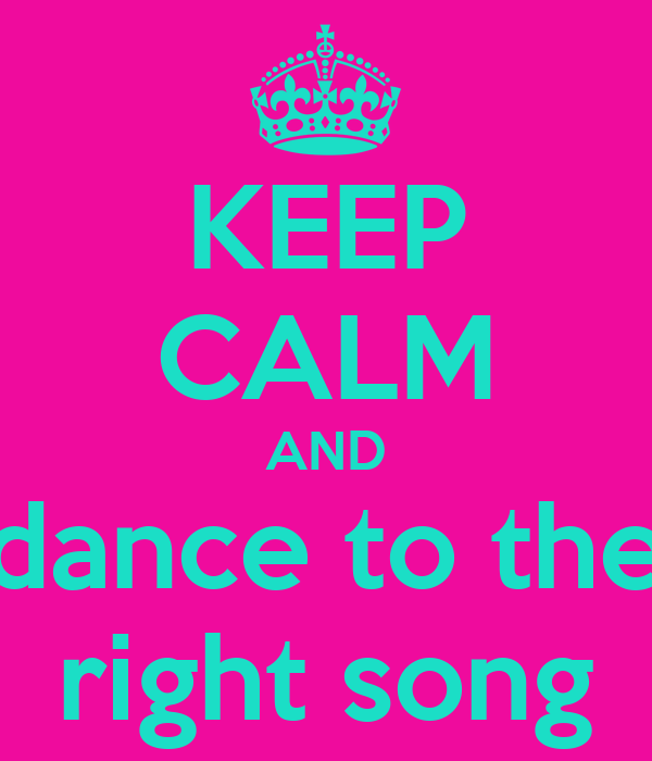 KEEP CALM AND dance to the right song