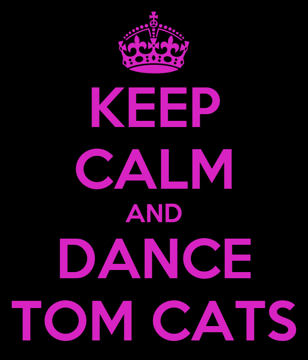 KEEP CALM AND DANCE TOM CATS