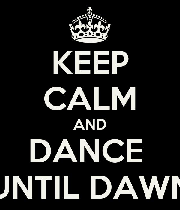 KEEP CALM AND DANCE  UNTIL DAWN