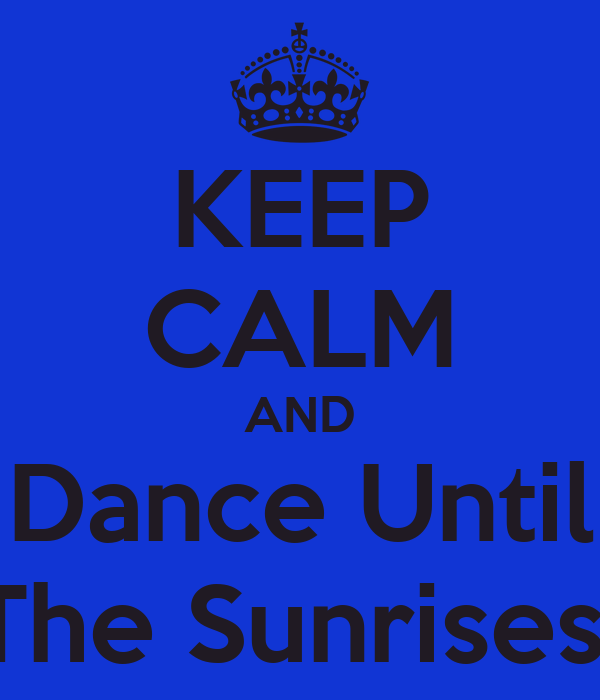 KEEP CALM AND Dance Until The Sunrises