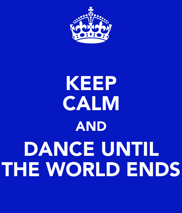 KEEP CALM AND DANCE UNTIL THE WORLD ENDS