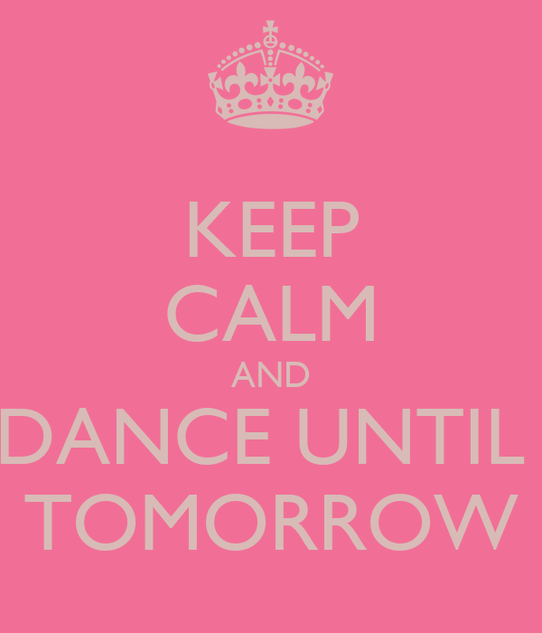 KEEP CALM AND DANCE UNTIL  TOMORROW