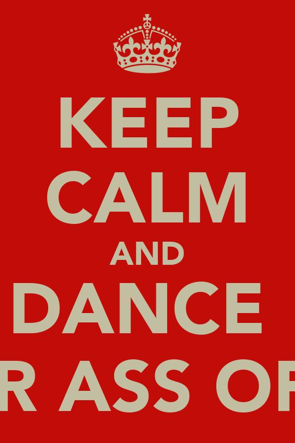 KEEP CALM AND DANCE  UR ASS OFF