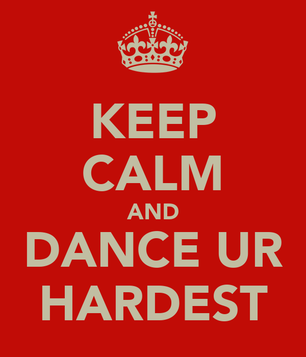 KEEP CALM AND DANCE UR HARDEST