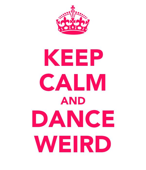 KEEP CALM AND DANCE WEIRD