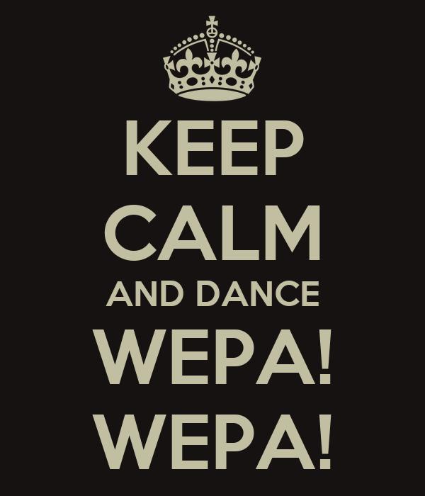 KEEP CALM AND DANCE WEPA! WEPA!
