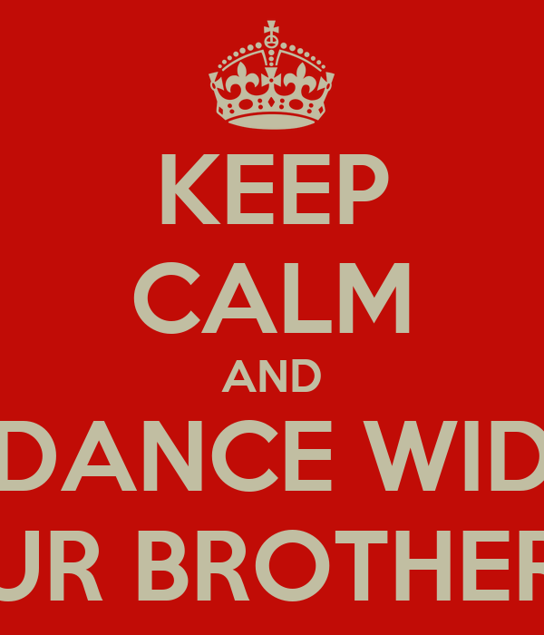 KEEP CALM AND DANCE WID UR BROTHER