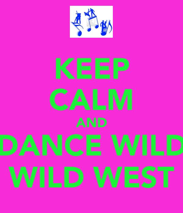 KEEP CALM AND DANCE WILD WILD WEST