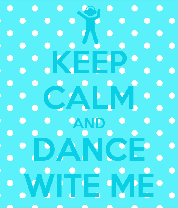 KEEP CALM AND DANCE WITE ME