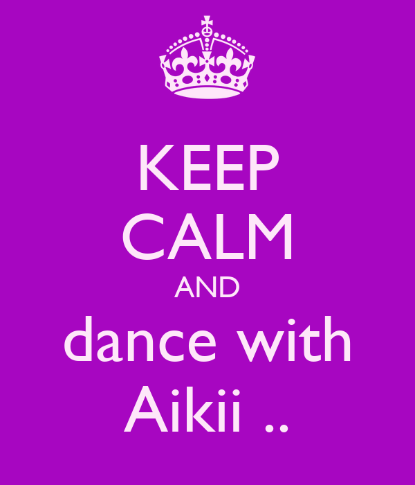 KEEP CALM AND dance with Aikii ..