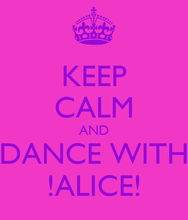 KEEP CALM AND DANCE WITH !ALICE!